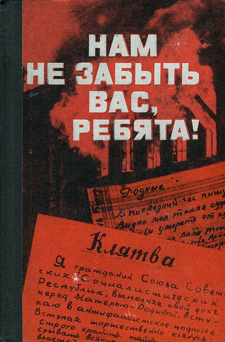 Нам не забыть вас, ребята12296407Эта книга — о ребятах того поколения. Точнее, о той части его, которая не сражалась на фронте, не трудилась в уральском или сибирском тылу, не была в партизанских отрядах. Книга эта о тех, кто воевал в подполье на временно захваченной фашистами территории Советского Союза. Эти ребята научились драться с врагом не в открытом солдатском бою. Они научились вести борьбу с опытным, безжалостным, циничным, вооруженным до зубов противником совсем иными средствами. Они научились науке ненависти.