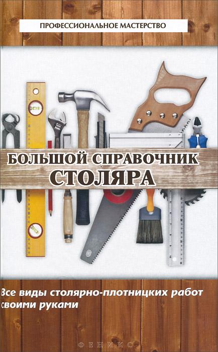Большой справочник столяра. Все виды столярно-плотницких работ своими руками ( 978-5-222-21956-0 )