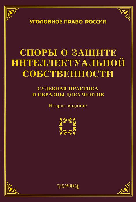 Споры о защите интеллектуальной собственности. Судебная практика и образцы документов ( 978-5-89194-710-8 )