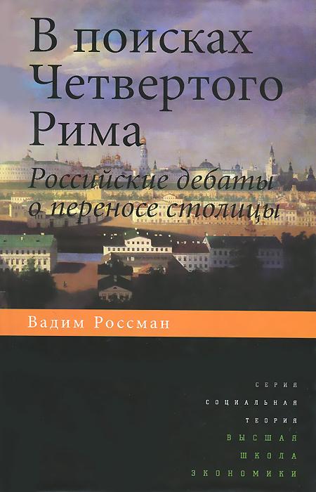 В поисках четвертого Рима. Российские дебаты о переносе столицы ( 978-5-7598-1080-3 )
