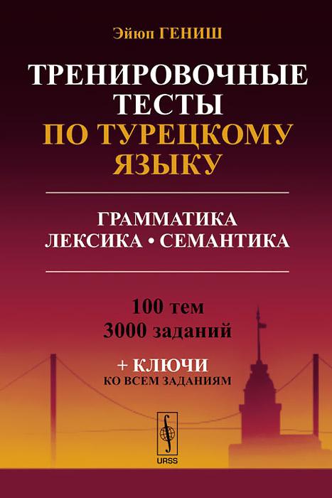 Тренировочные тесты по турецкому языку. Грамматика. Лексика. Семантика. 100 тем, 3000 заданий (+ ключи ко всем заданиям) ( 978-5-9710-0850-7 )