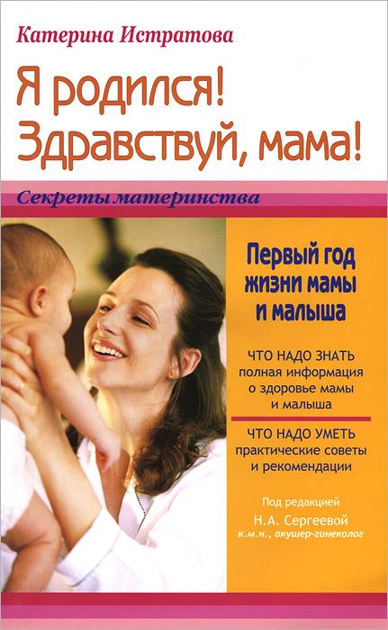 Я родился! Здравствуй, мама! Первый год жизни мамы и малыша ( 978-5-94666-726-5 )