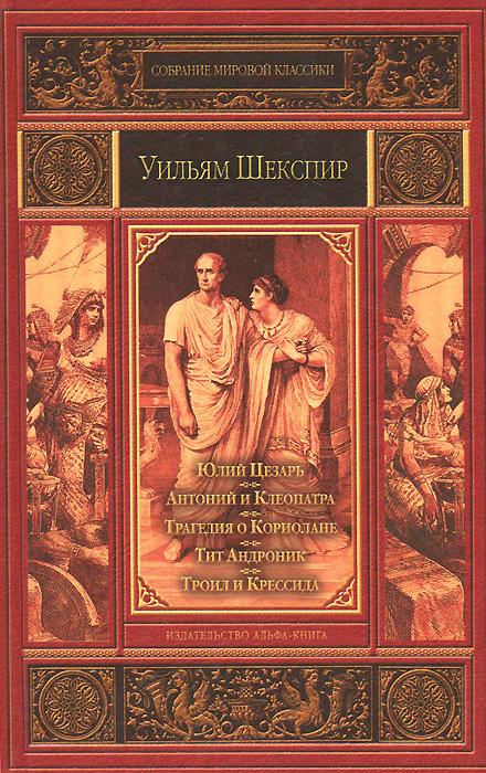 Юлий Цезарь. Антоний и Клеопатра. Трагедия о Кориолане. Тит Андроник. Троил и Крессида