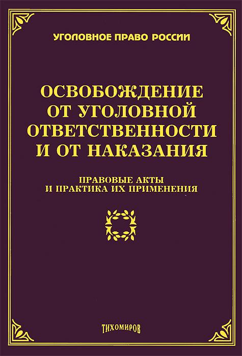 Освобождение от уголовной ответственности и от наказания. Правовые акты и практика их применения ( 978-5-89194-716-0 )