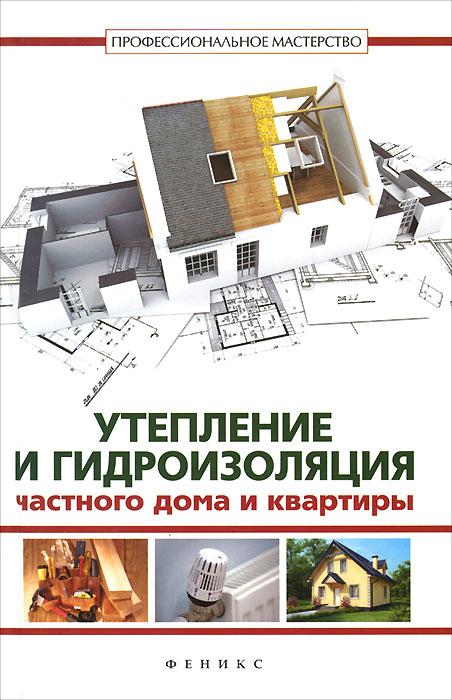 Утепление и гидроизоляция частного дома и квартиры ( 978-5-222-22451-9 )
