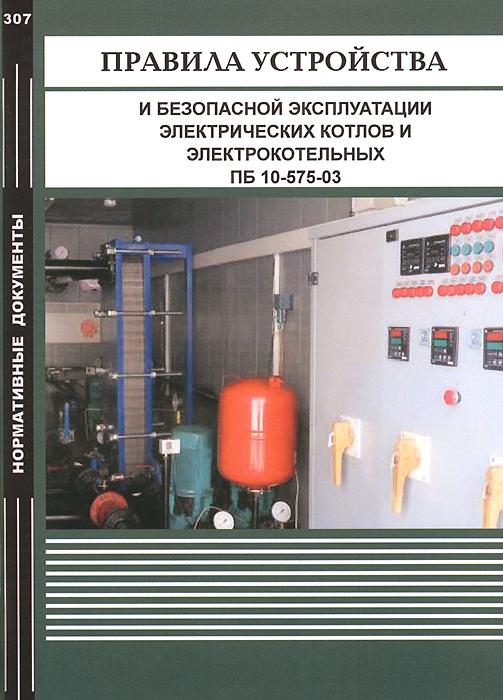Правила устройства и безопасной эксплуатации электрических котлов и электрокотельных ПБ 10-575-03