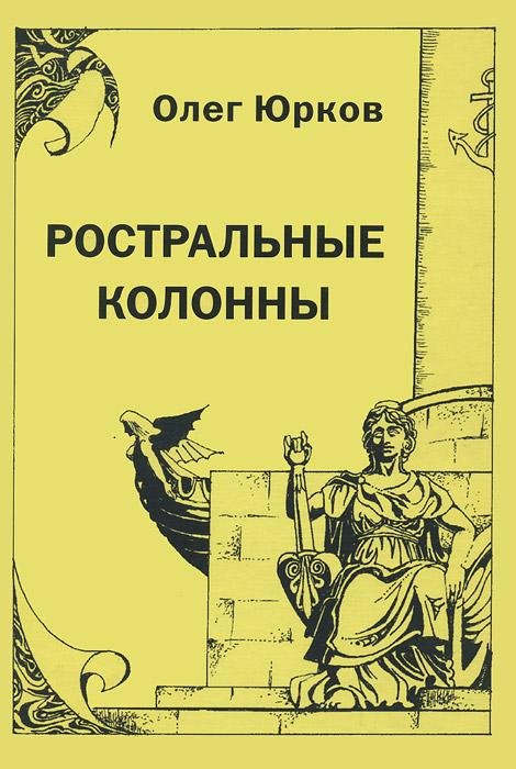 Олег Юрков. Избранное. Том 1. Ростральные колонны