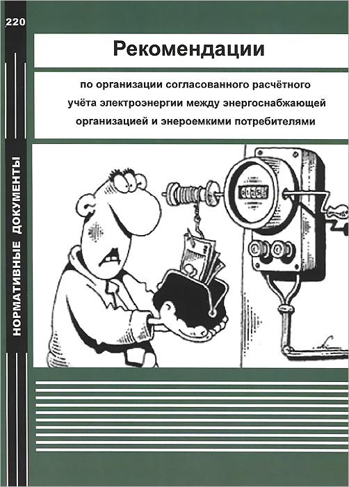 Рекомендации по организации согласованного расчетного учета электроэнергии между энергоснабжающей организацией и энергоемкими потребителями