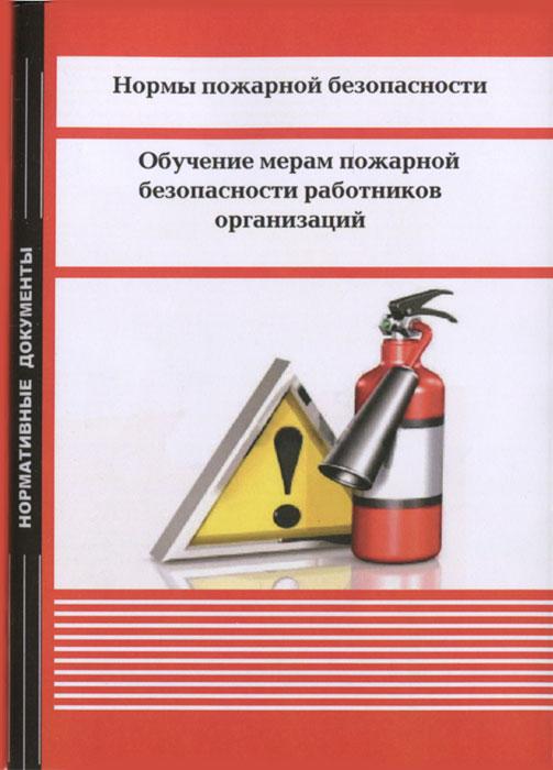 Нормы пожарной безопасности. Обучение мерам пожарной безопасности работников организаций