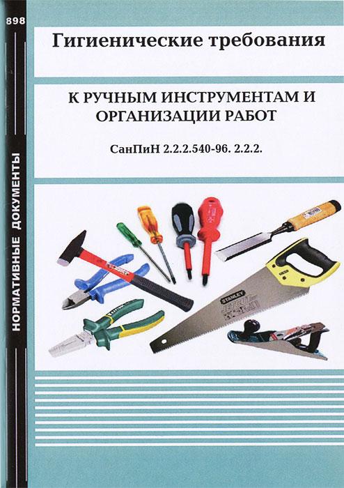 Гигиенические требования к ручным инструментам и организации работ. СанПиН 2.2.2.540-96. 2.2.2.
