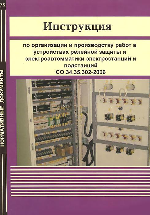 Инструкция по организации и производству работ в устройствах релейной защиты и электроавтоматики электростанций и подстанций СО 34.35.302-2006