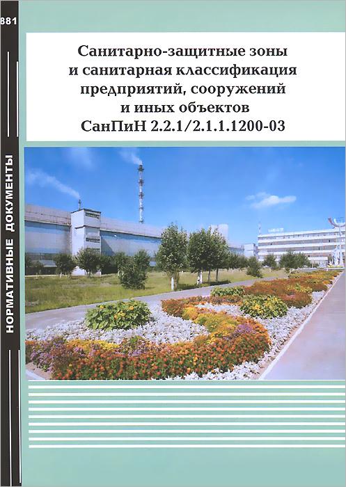 Санитарно-защитные зоны и санитарная классификация предприятий, сооружений и иных объектов СанПиН 2.2.1/2.1.1.1200-03