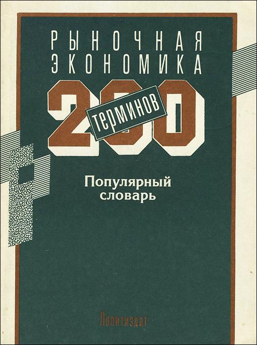 Рыночная экономика. 200 терминов. Популярный словарь.