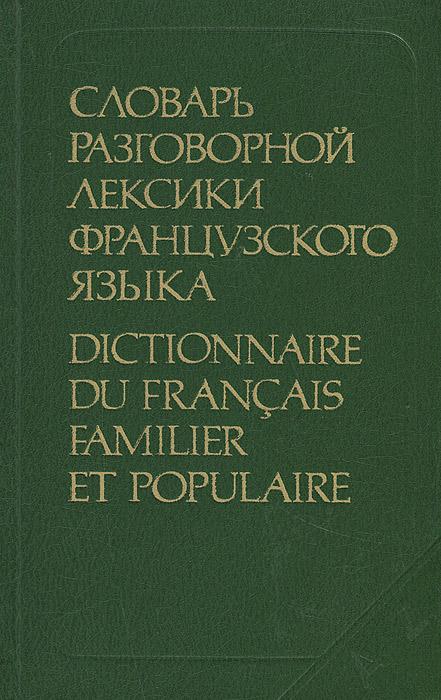 Словарь разговорной лексики французского языка / Dictionnaire du francais familier et populaire