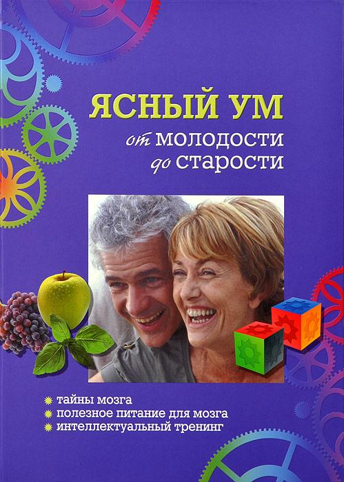Ясный ум от молодости и до старости. Тайны мозга. Полезное питание для мозга. Интеллектуальный тренинг