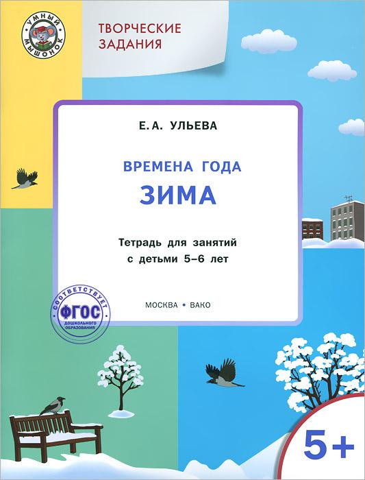 УМ Творческие занятия. Времена года: Зима. Тетрадь для занятий с детьми 5-6 лет. Ульева Е.А