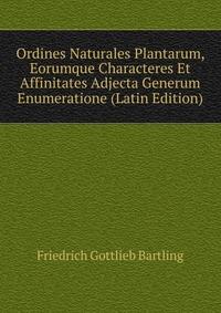 Ordines Naturales Plantarum, Eorumque Characteres Et Affinitates Adjecta Generum Enumeratione (Latin Edition)