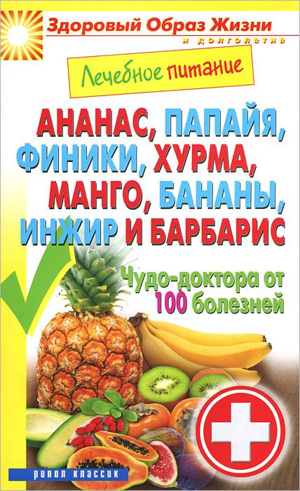 Ананас, папайя, финики, хурма, манго, бананы, инжир и барбарис. Чудо-доктор от 100 болезней ( 978-5-386-07157-8 )