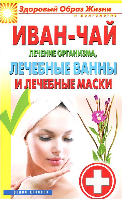 Иван-чай. Лечение организма, лечебные ванны и лечебные маски ( 978-5-386-07160-8 )