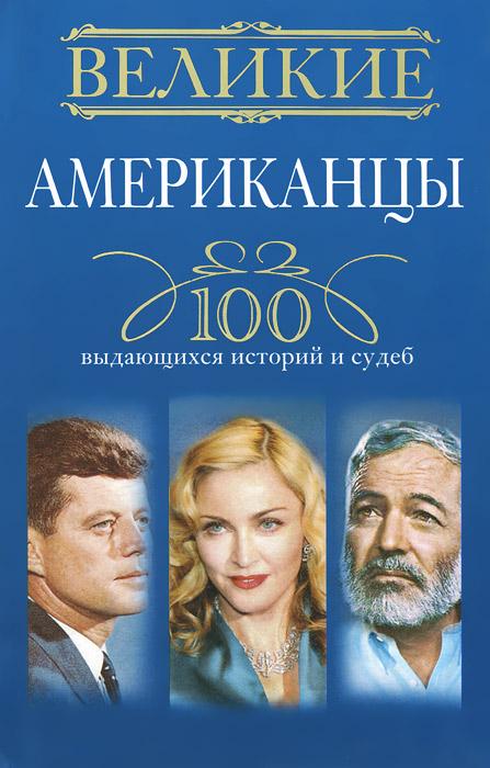 Великие американцы. 100 выдающихся историй и судеб ( 978-5-227-04932-2 )