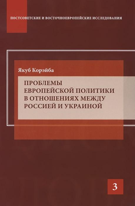 Zakazat.ru Проблемы европейской политики в отношениях между Россией и Украиной. Якуб Корэйба