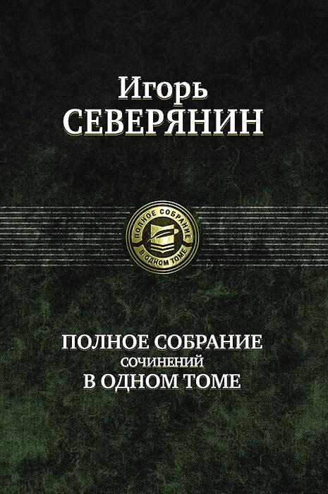 Игорь Северянин. Полное собрание сочинений в одном томе