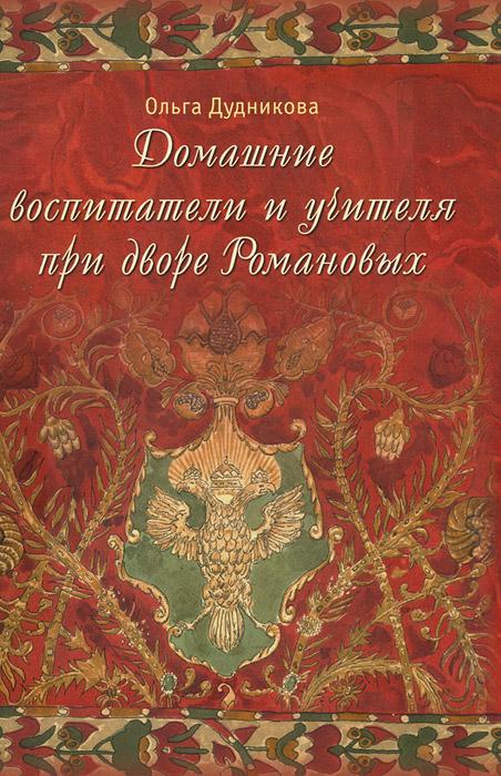 Домашние воспитатели и учителя при дворе Романовых ( 978-5-00007005-5 )