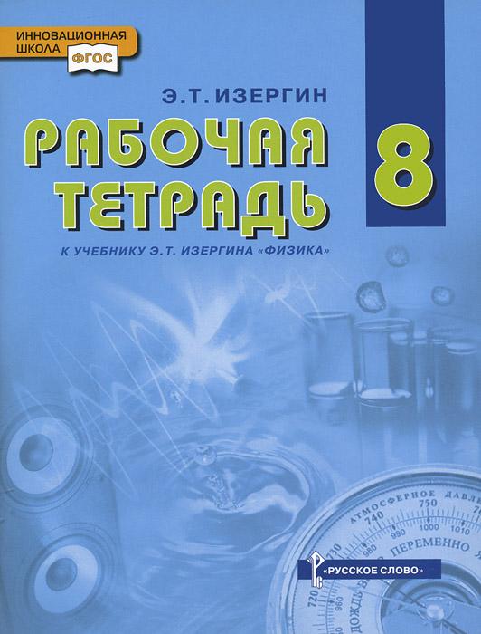Физика. 8 класс. Рабочая тетрадь. К учебнику Э. Т. Изергина ( 978-5-00007-234-9 )