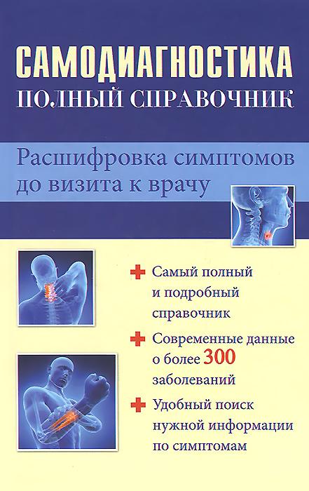Самодиагностика. Полный справочник. Расшифровка симптомов до визита к врачу ( 978-5-17-082516-5 )