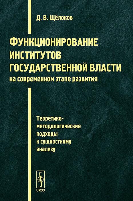 Функционирование институтов государственной власти на современном этапе развития. Теоретико-методологические подходы к сущностному анализу