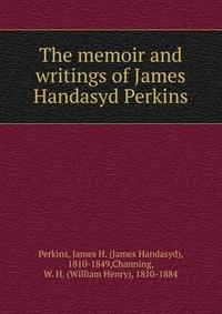 The memoir and writings of James Handasyd Perkins