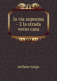 la via suprema - 2 la strada verso casa. Stefano Targa