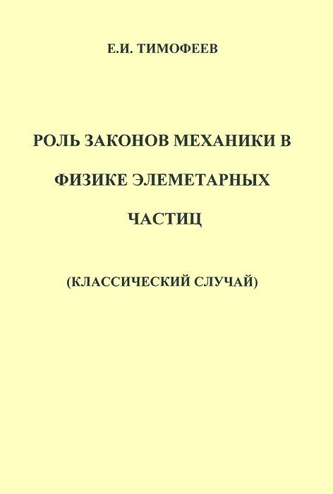 Роль законов механики в физике элементарных частиц (классический случай) ( 978-5-9902766-4-2 )