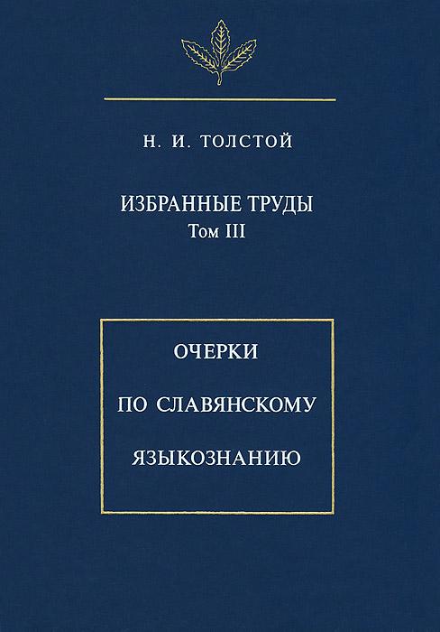 Избранные труды. Том 3. Очерки по славянскому языкознанию