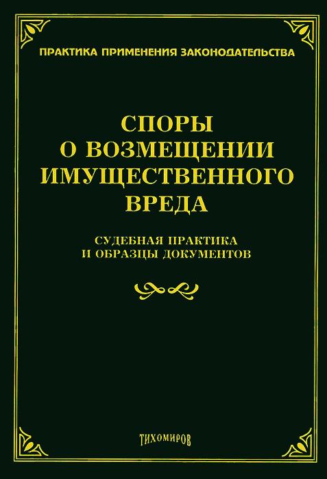 Споры о возмещении имущественного вреда. Судебная практика и образцы документов ( 978-5-89194-734-4 )
