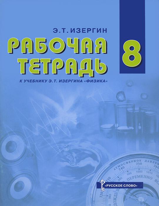 Физика. 8 класс. Рабочая тетрадь к учебнику Э. Т. Изергина ( 978-5-91218-155-9 )