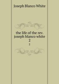 the life of the rev. joseph blanco white