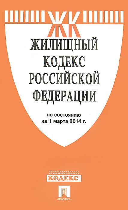 Жилищный кодекс РФ по сост. на 01.03.14.-М.:Проспект,2014