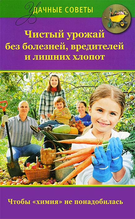 Чистый урожай без болезней, вредителей и лишних хлопот ( 978-5-17-079059-3 )