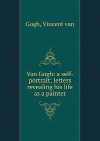 Van Gogh: a self-portrait; letters revealing his life as a painter