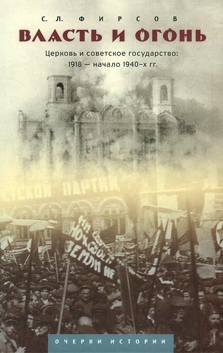 Власть и огонь. Церковь и советское государство. 1918 - начало 1940-х гг. Очерки истории
