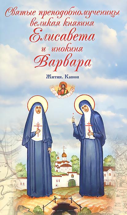 Святые преподобномученицы великая княгиня Елисавета и инокиня Варвара. Жития. Канон ( 978-5-91173-406-0 )