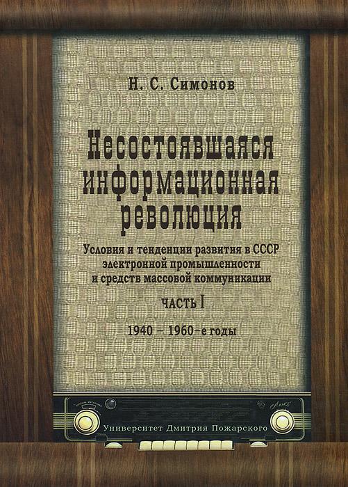 Несостоявшаяся информационная революция. Условия и тенденции развития в СССР электронной промышленности иСМИ. 1940-1969 гг.