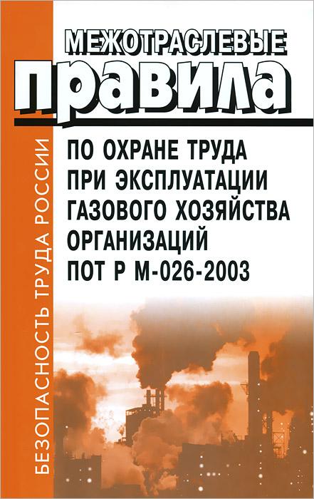 Межотраслевые правила по охране труда при эксплуатации газового хозяйства организаций. ПОТ Р М-026-2003
