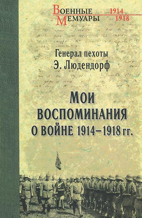 Эрик Людендорф. Мои воспоминания о войне 1914-1918 гг.