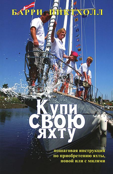 Купи свою яхту. Практическое руководство по приобретению яхты, новой или с милями ( 978-5-905445-08-8 )