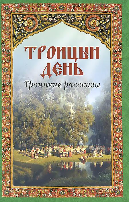 Троицын день. Троицкие рассказы ( 978-5-00052-057-4 )