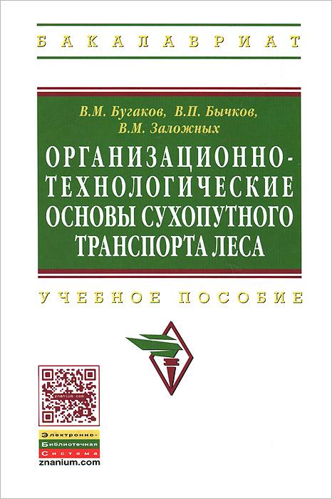 Организационно-технологические основы сухопутного транспорта леса. Учебное пособие ( 978-5-16-006922-7 )