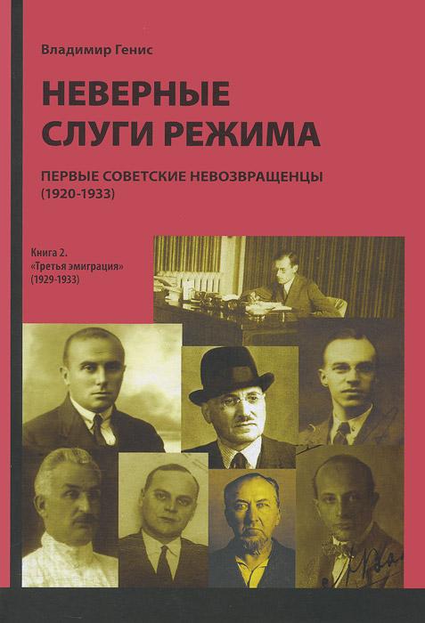 Неверные слуги режима. Первые советские невозвращенцы. В 2 книгах. Книга 2. Третья эмигрция