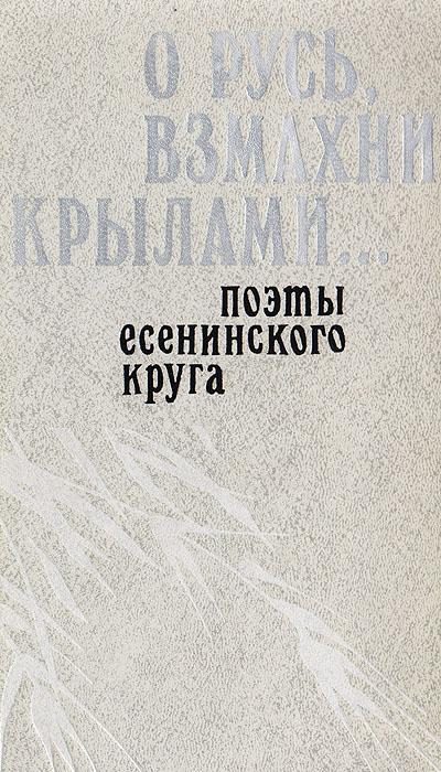 О Русь, взмахни крылами… Поэты есенинского круга